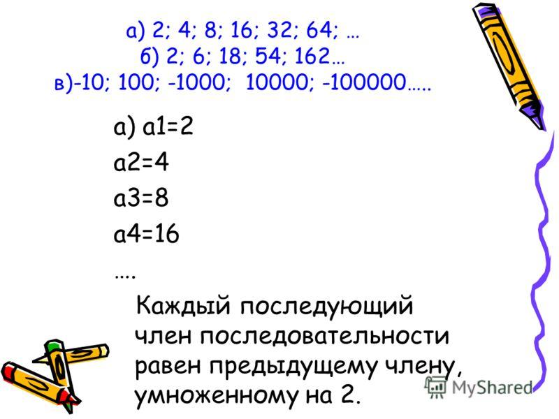 а) 2; 4; 8; 16; 32; 64; … б) 2; 6; 18; 54; 162… в)-10; 100; -1000; 10000; -100000….. а) а1=2 а2=4 а3=8 а4=16 …. Каждый последующий член последовательности равен предыдущему члену, умноженному на 2.