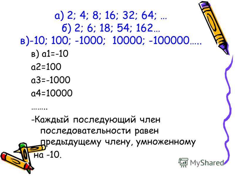 в) а1=-10 а2=100 а3=-1000 а4=10000 …….. -Каждый последующий член последовательности равен предыдущему члену, умноженному на -10. а) 2; 4; 8; 16; 32; 64; … б) 2; 6; 18; 54; 162… в)-10; 100; -1000; 10000; -100000…..