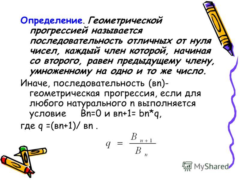 Определение. Геометрической прогрессией называется последовательность отличных от нуля чисел, каждый член которой, начиная со второго, равен предыдущему члену, умноженному на одно и то же число. Иначе, последовательность (вn)- геометрическая прогресс