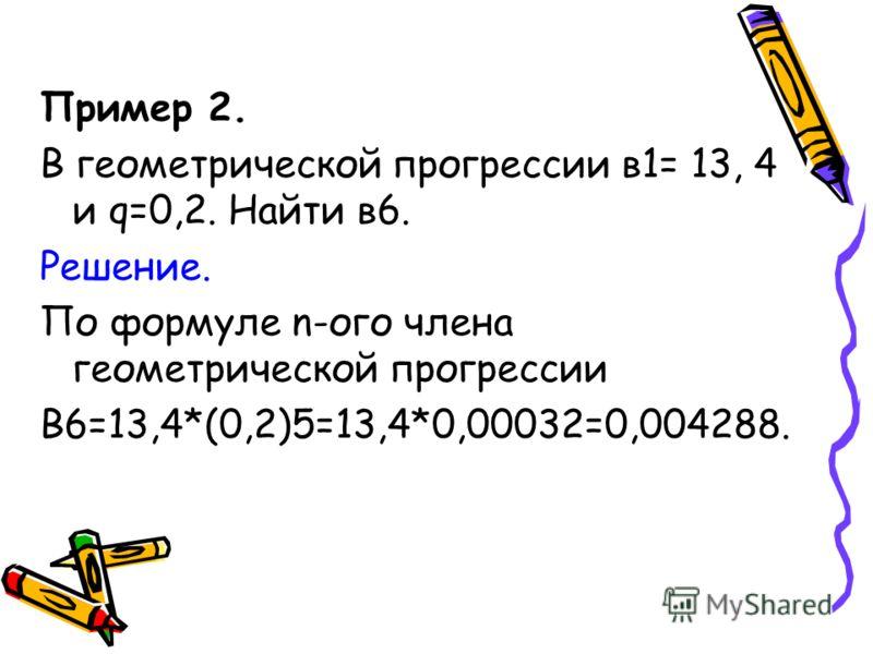 Пример 2. В геометрической прогрессии в1= 13, 4 и q=0,2. Найти в6. Решение. По формуле n-ого члена геометрической прогрессии В6=13,4*(0,2)5=13,4*0,00032=0,004288.