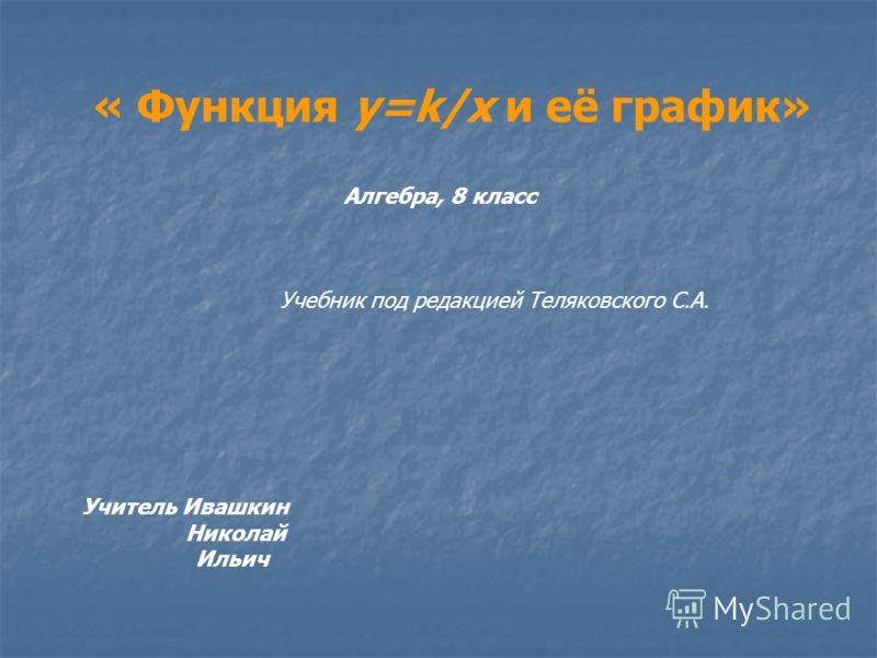 « Функция у=k/х и её график» Учитель Ивашкин Николай Ильич Алгебра, 8 класс Учебник под редакцией Теляковского С.А.