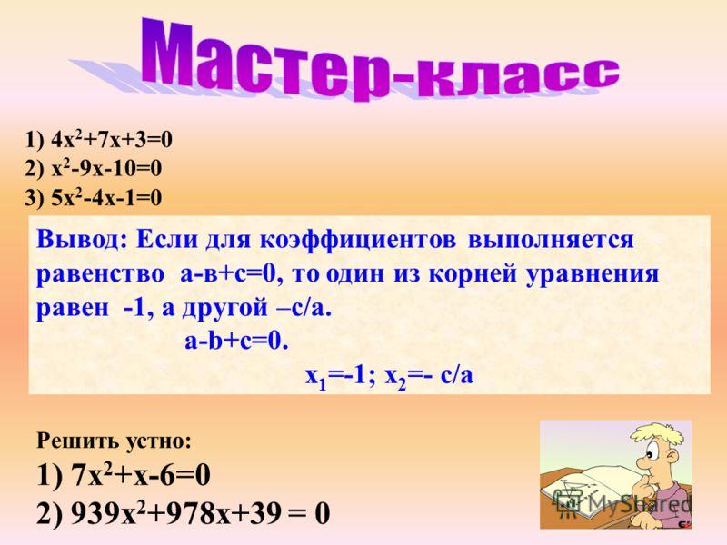 1) 4x 2 +7x+3=0 2) x 2 -9x-10=0 3) 5x 2 -4x-1=0 Вывод: Если для коэффициентов выполняется равенство а-в+с=0, то один из корней уравнения равен -1, а другой –с/а. a-b+c=0. x 1 =-1; x 2 =- с/а Решить устно: 1) 7x 2 +x-6=0 2) 939x 2 +978х+39 = 0