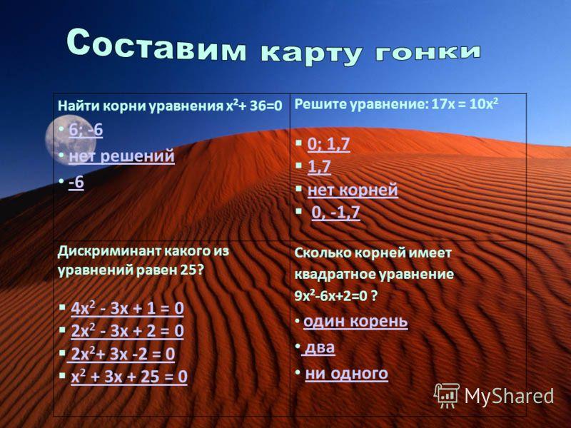 Найти корни уравнения х²+ 36=0 6; -6 нет решений -6 Решите уравнение: 17х = 10х 2 0; 1,7 1,7 нет корней 0, -1,7 Дискриминант какого из уравнений равен 25? 4х 2 - 3х + 1 = 04х 2 - 3х + 1 = 0 2х 2 - 3х + 2 = 02х 2 - 3х + 2 = 0 2х 2 + 3х -2 = 0 2х 2 + 3