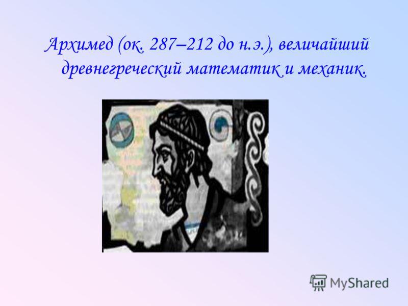 Архимед (ок. 287–212 до н.э.), величайший древнегреческий математик и механик.