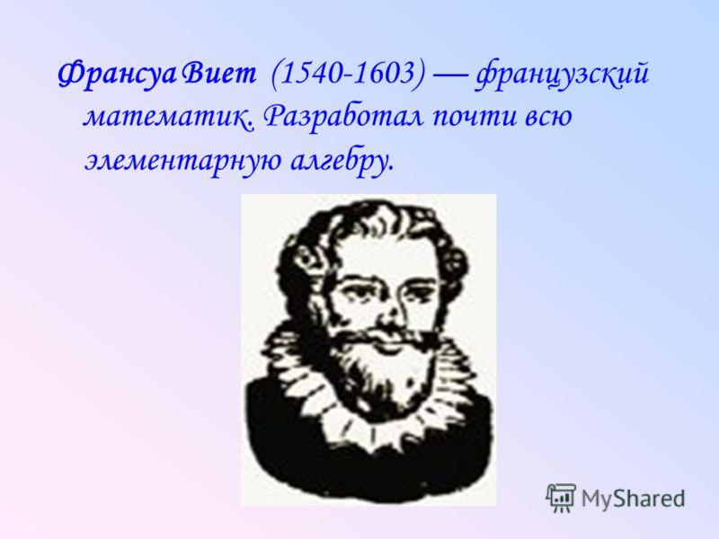 Франсуа Виет (1540-1603) французский математик. Разработал почти всю элементарную алгебру.