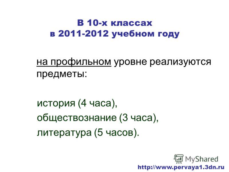 В 10-х классах в 2011-2012 учебном году на профильном уровне реализуются предметы: история (4 часа), обществознание (3 часа), литература (5 часов). http://www.pervaya1.3dn.ru