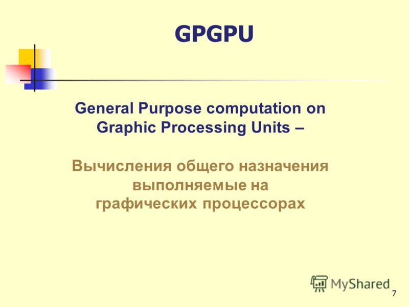 General Purpose computation on Graphic Processing Units – Вычисления общего назначения выполняемые на графических процессорах GPGPU 7