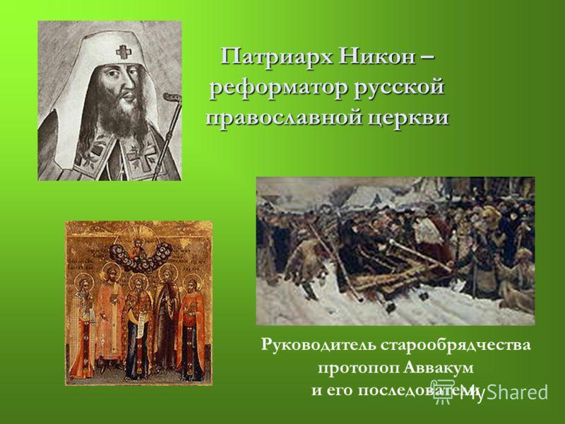 Патриарх Никон – реформатор русской православной церкви Руководитель старообрядчества протопоп Аввакум и его последователи