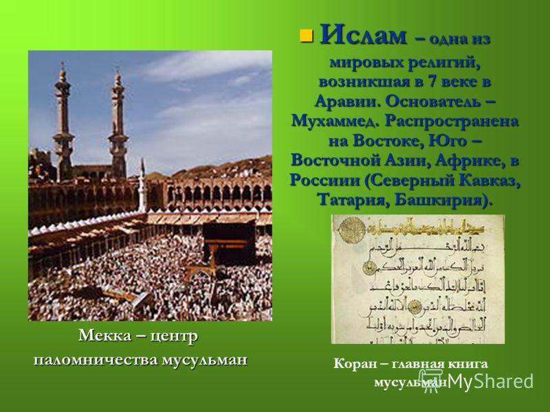 Мекка – центр паломничества мусульман паломничества мусульман Ислам – одна из мировых религий, возникшая в 7 веке в Аравии. Основатель – Мухаммед. Распространена на Востоке, Юго – Восточной Азии, Африке, в Россиии (Северный Кавказ, Татария, Башкирия)