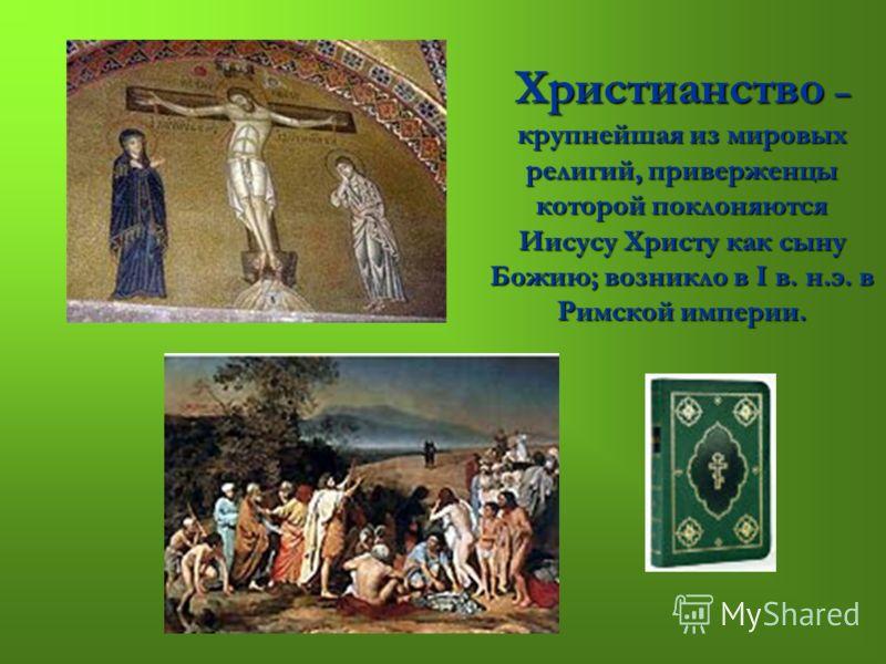 Христианство – крупнейшая из мировых религий, приверженцы которой поклоняются Иисусу Христу как сыну Божию; возникло в I в. н.э. в Римской империи.