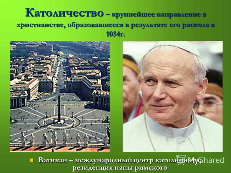 Католичество – крупнейшее направление в христианстве, образовавшееся в результате его раскола в 1054г. Ватикан – международный центр католицизма, резиденция папы римского Ватикан – международный центр католицизма, резиденция папы римского