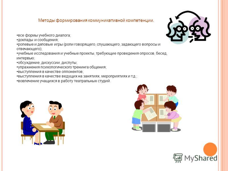 Методы формирования коммуникативной компетенции. все формы учебного диалога; доклады и сообщения; ролевые и деловые игры (роли говорящего, слушающего, задающего вопросы и отвечающего); учебные исследования и учебные проекты, требующие проведения опро