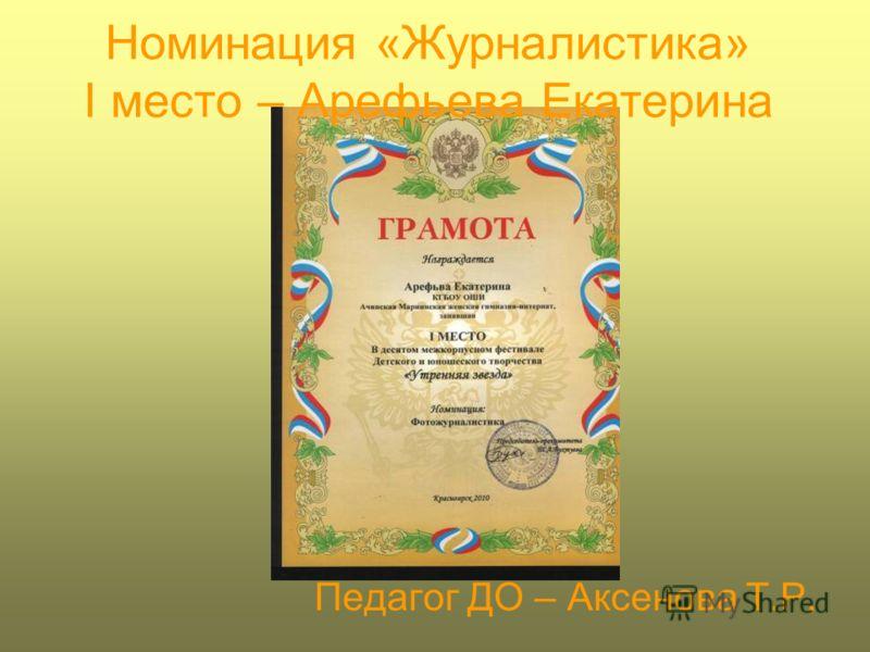 Номинация «Журналистика» I место – Арефьева Екатерина Педагог ДО – Аксенова Т.Р.