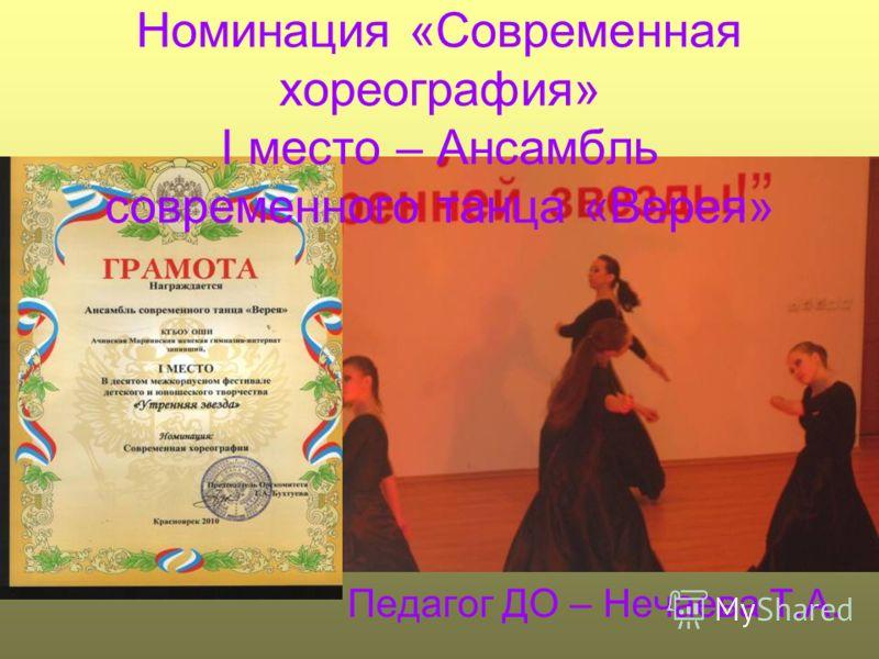 Номинация «Современная хореография» I место – Ансамбль современного танца «Верея» Педагог ДО – Нечаева Т.А.