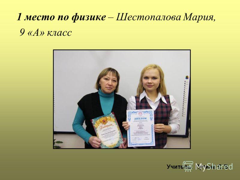 1 место по физике – Шестопалова Мария, 9 «А» класс Учитель: Пугина С.В