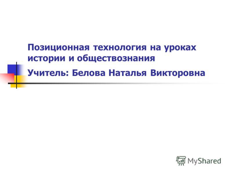 Позиционная технология на уроках истории и обществознания Учитель: Белова Наталья Викторовна