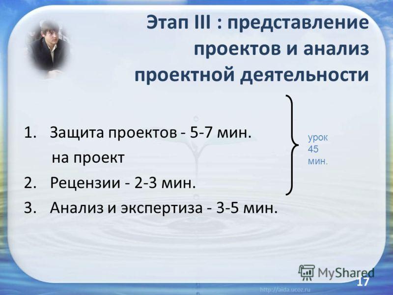 Этап III : представление проектов и анализ проектной деятельности 1.Защита проектов - 5-7 мин. на проект 2.Рецензии - 2-3 мин. 3.Анализ и экспертиза - 3-5 мин. урок 45 мин. 17