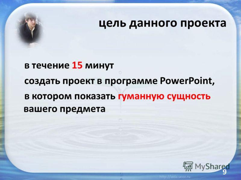 цель данного проекта в течение 15 минут создать проект в программе PowerPoint, в котором показать гуманную сущность вашего предмета 9