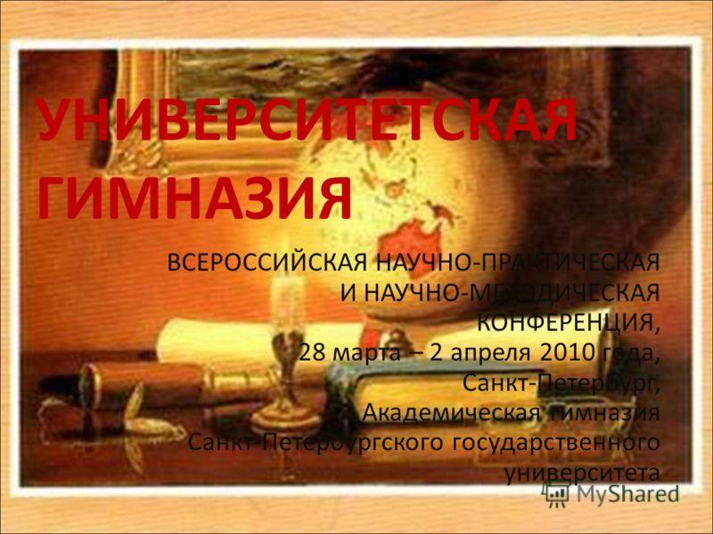 УНИВЕРСИТЕТСКАЯ ГИМНАЗИЯ ВСЕРОССИЙСКАЯ НАУЧНО-ПРАКТИЧЕСКАЯ И НАУЧНО-МЕТОДИЧЕСКАЯ КОНФЕРЕНЦИЯ, 28 марта – 2 апреля 2010 года, Санкт-Петербург, Академическая гимназия Санкт-Петербургского государственного университета