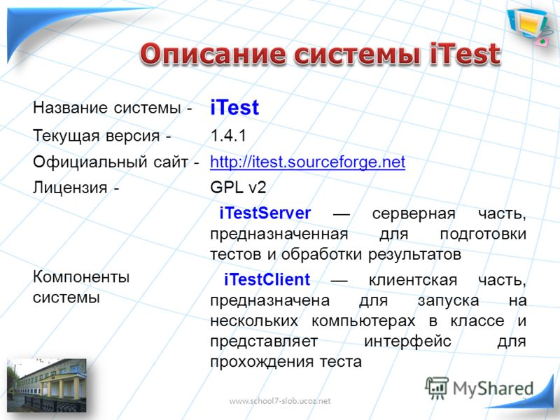 Название системы - iTest Текущая версия -1.4.1 Официальный сайт -http://itest.sourceforge.net Лицензия -GPL v2 Компоненты системы iTestServer серверная часть, предназначенная для подготовки тестов и обработки результатов iTestClient клиентская часть,