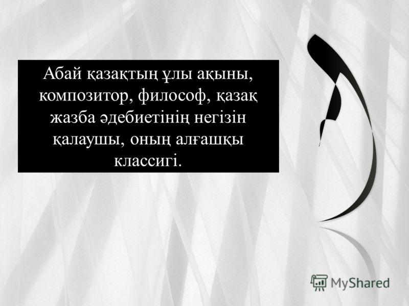 Абай қазақтың ұлы ақыны, композитор, философ, қазақ жазба әдебиетінің негізін қалаушы, оның алғашқы классигі.