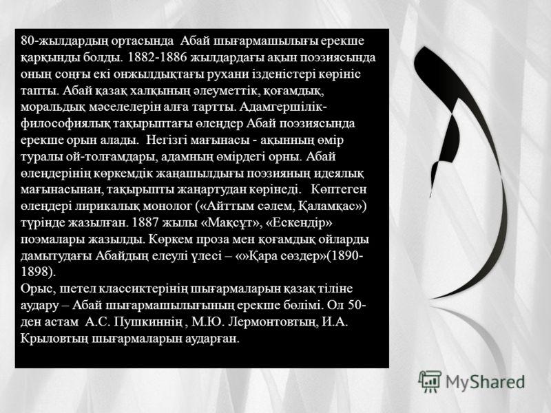 80-жылдардың ортасында Абай шығармашылығы ерекше қарқынды болды. 1882-1886 жылдардағы ақын поэзиясында оның соңғы екі онжылдықтағы рухани ізденістері көрініс тапты. Абай қазақ халқының әлеуметтік, қоғамдық, моральдық мәселелерін алға тартты. Адамгерш
