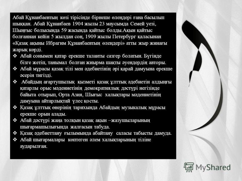 Абай Құнанбаевтың көзі тірісінде бірнеше өлеңдері ғана басылып шыққан. Абай Құнанбаев 1904 жылы 23 маусымда Семей уезі, Шыңғыс болысында 59 жасында қайтыс болды.Ақын қайтыс болғаннан кейін 5 жылдан соң, 1909 жылы Петербург қаласынан «Қазақ ақыны Ибра