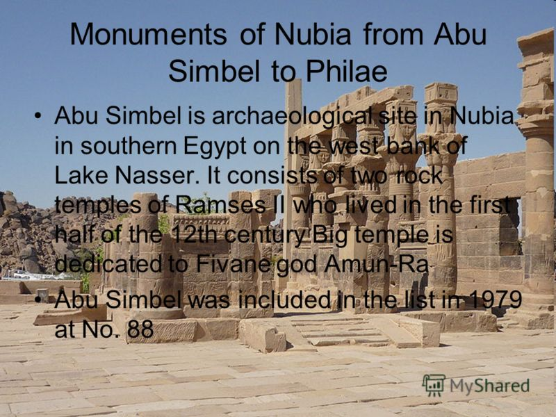 Monuments of Nubia from Abu Simbel to Philae Abu Simbel is archaeological site in Nubia in southern Egypt on the west bank of Lake Nasser. It consists of two rock temples of Ramses II who lived in the first half of the 12th century Big temple is dedi