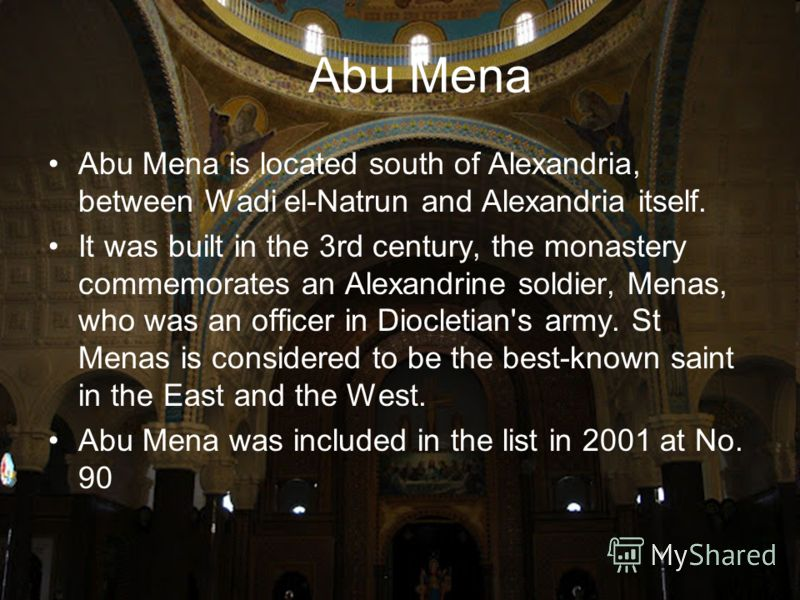 Abu Mena Abu Mena is located south of Alexandria, between Wadi el-Natrun and Alexandria itself. It was built in the 3rd century, the monastery commemorates an Alexandrine soldier, Menas, who was an officer in Diocletian's army. St Menas is considered