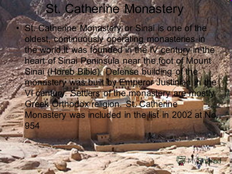 St. Catherine Monastery St. Catherine Monastery or Sinai is one of the oldest, continuously operating monasteries in the world.It was founded in the IV century in the heart of Sinai Peninsula near the foot of Mount Sinai (Horeb Bible). Defense buildi