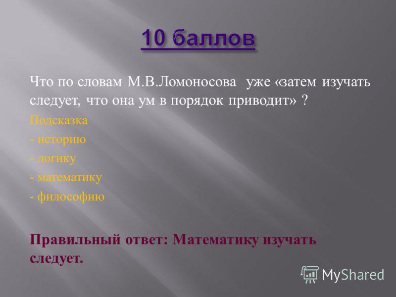 Что по словам М. В. Ломоносова уже « затем изучать следует, что она ум в порядок приводит » ? Подсказка - историю - логику - математику - философию Правильный ответ : Математику изучать следует.