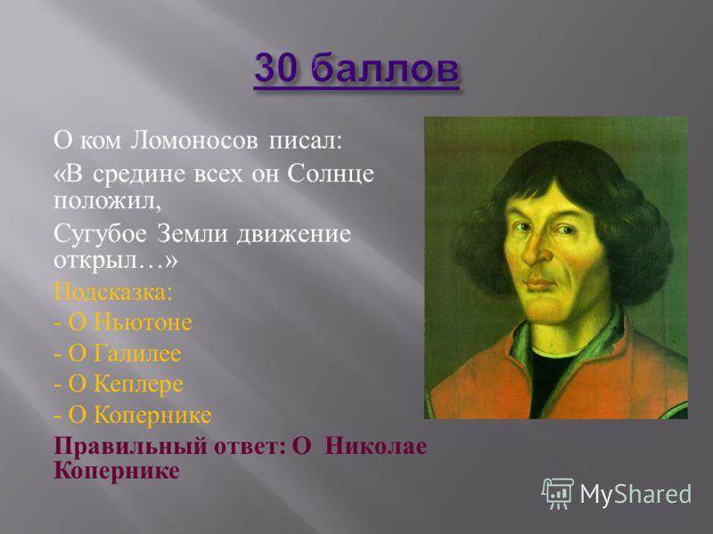 О ком Ломоносов писал : « В средине всех он Солнце положил, Сугубое Земли движение открыл …» Подсказка : - О Ньютоне - О Галилее - О Кеплере - О Копернике Правильный ответ : О Николае Копернике