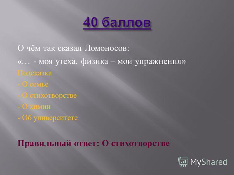 О чём так сказал Ломоносов : «… - моя утеха, физика – мои упражнения » Подсказка - О семье - О стихотворстве - О химии - Об университете Правильный ответ : О стихотворстве