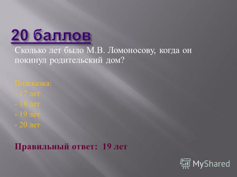 Сколько лет было М. В. Ломоносову, когда он покинул родительский дом ? Подсказка : - 17 лет - 18 лет - 19 лет - 20 лет Правильный ответ : 19 лет
