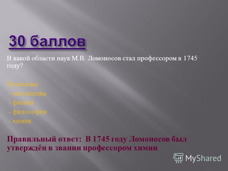 В какой области наук М. В. Ломоносов стал профессором в 1745 году ? Подсказка : - математика - физика - философия - химия Правильный ответ : В 1745 году Ломоносов был утверждён в звании профессором химии