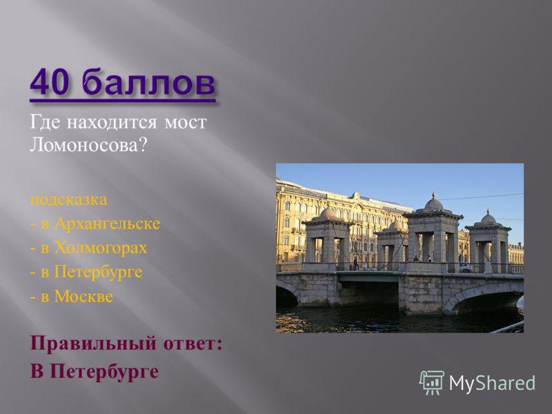 Где находится мост Ломоносова ? подсказка - в Архангельске - в Холмогорах - в Петербурге - в Москве Правильный ответ : В Петербурге