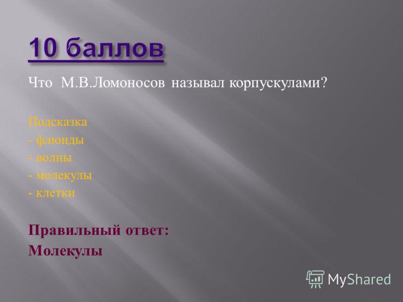 Что М. В. Ломоносов называл корпускулами ? Подсказка - флюиды - волны - молекулы - клетки Правильный ответ : Молекулы