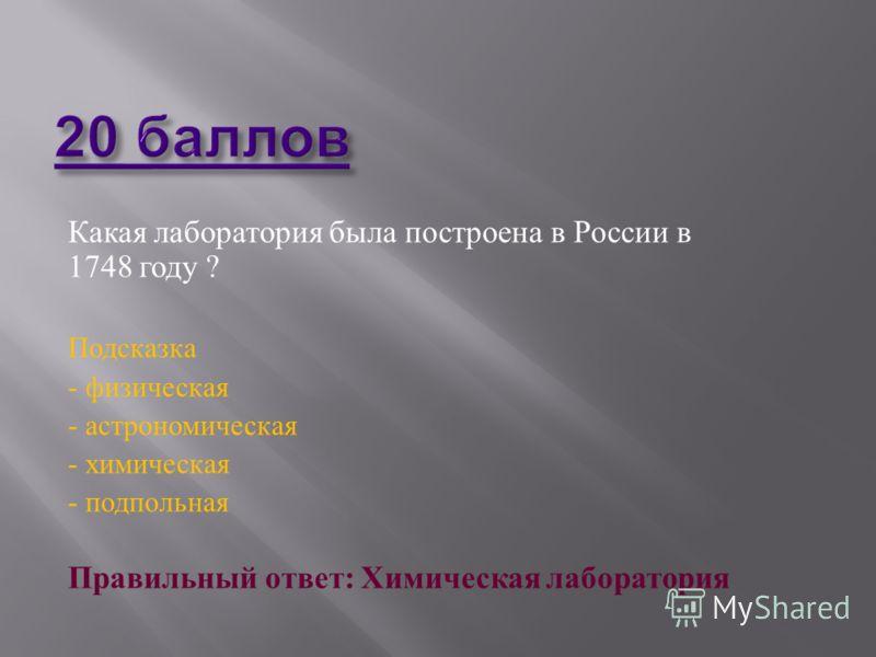 Какая лаборатория была построена в России в 1748 году ? Подсказка - физическая - астрономическая - химическая - подпольная Правильный ответ : Химическая лаборатория