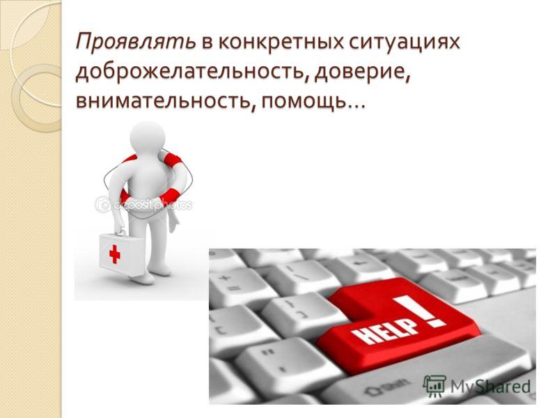 Проявлять в конкретных ситуациях доброжелательность, доверие, внимательность, помощь …