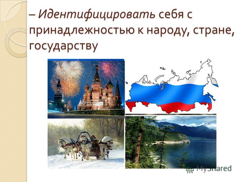– Идентифицировать себя с принадлежностью к народу, стране, государству