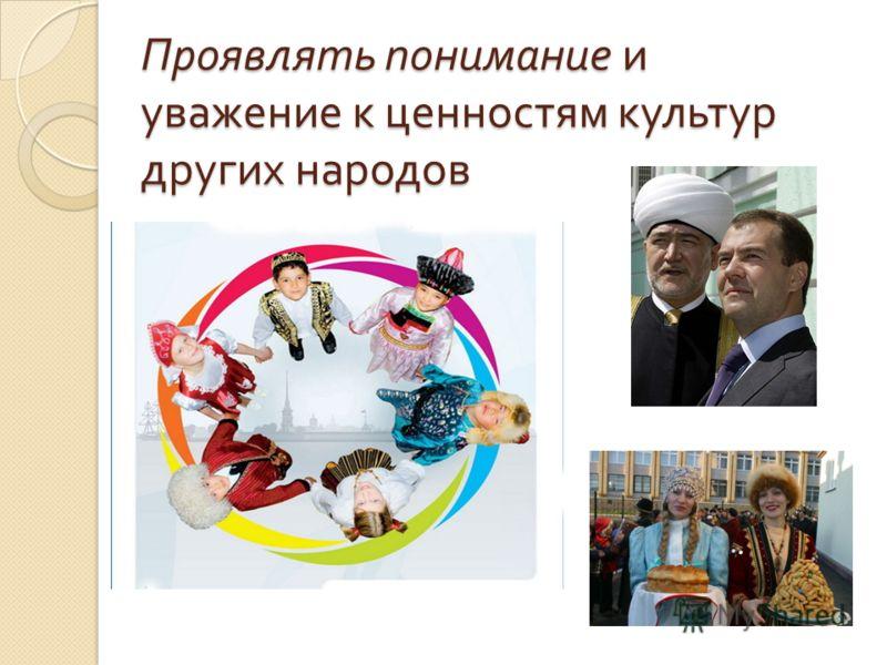 Проявлять понимание и уважение к ценностям культур других народов