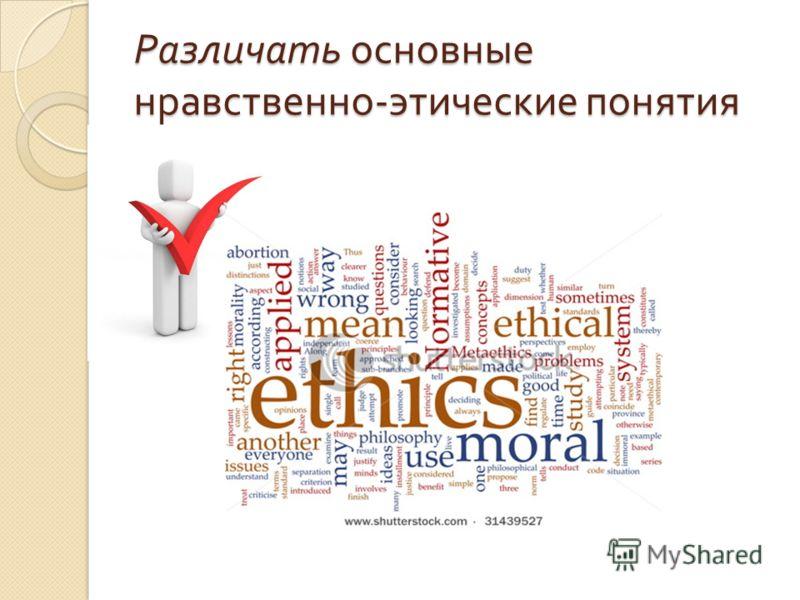 Различать основные нравственно - этические понятия