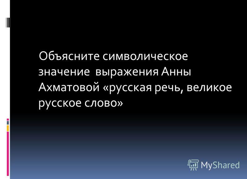 Объясните символическое значение выражения Анны Ахматовой «русская речь, великое русское слово»