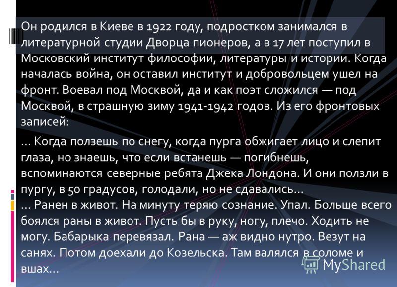 Он родился в Киеве в 1922 году, подростком занимался в литературной студии Дворца пионеров, а в 17 лет поступил в Московский институт философии, литературы и истории. Когда началась война, он оставил институт и добровольцем ушел на фронт. Воевал под