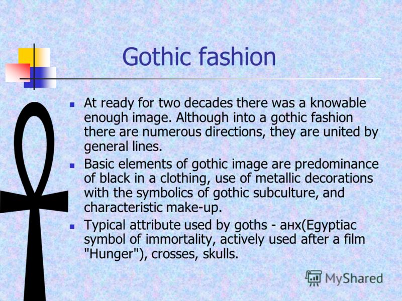 Gothic fashion At ready for two decades there was a knowable enough image. Although into a gothic fashion there are numerous directions, they are united by general lines. Basic elements of gothic image are predominance of black in a clothing, use of