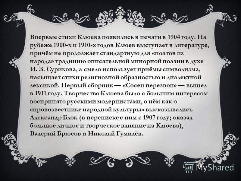 Впервые стихи Клюева появились в печати в 1904 году. На рубеже 1900-х и 1910-х годов Клюев выступает в литературе, причём не продолжает стандартную для «поэтов из народа» традицию описательной минорной поэзии в духе И. З. Сурикова, а смело использует