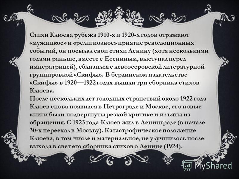 Стихи Клюева рубежа 1910-х и 1920-х годов отражают «мужицкое» и «религиозное» приятие революционных событий, он посылал свои стихи Ленину (хотя несколькими годами раньше, вместе с Есениным, выступал перед императрицей), сблизился с левоэсеровской лит