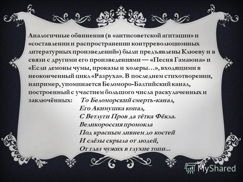 Аналогичные обвинения (в «антисоветской агитации» и «составлении и распространении контрреволюционных литературных произведений») были предъявлены Клюеву и в связи с другими его произведениями «Песня Гамаюна» и «Если демоны чумы, проказы и холеры…»,
