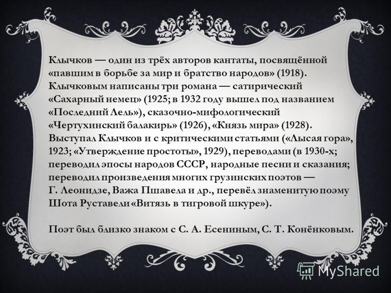 Клычков один из трёх авторов кантаты, посвящённой «павшим в борьбе за мир и братство народов» (1918). Клычковым написаны три романа сатирический «Сахарный немец» (1925; в 1932 году вышел под названием «Последний Лель»), сказочно-мифологический «Черту