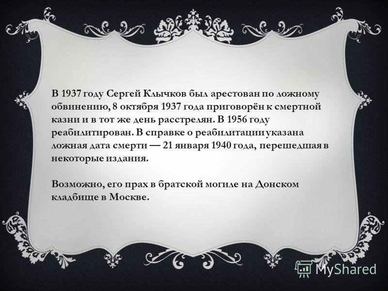 В 1937 году Сергей Клычков был арестован по ложному обвинению, 8 октября 1937 года приговорён к смертной казни и в тот же день расстрелян. В 1956 году реабилитирован. В справке о реабилитации указана ложная дата смерти 21 января 1940 года, перешедшая